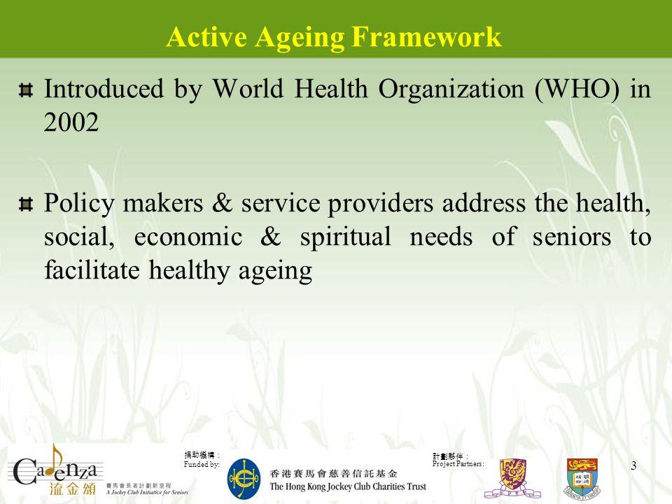 捐助機構: Funded by: 計劃夥伴: Project Partners: 3 Active Ageing Framework Introduced by World Health Organization (WHO) in 2002 Policy makers & service providers address the health, social, economic & spiritual needs of seniors to facilitate healthy ageing