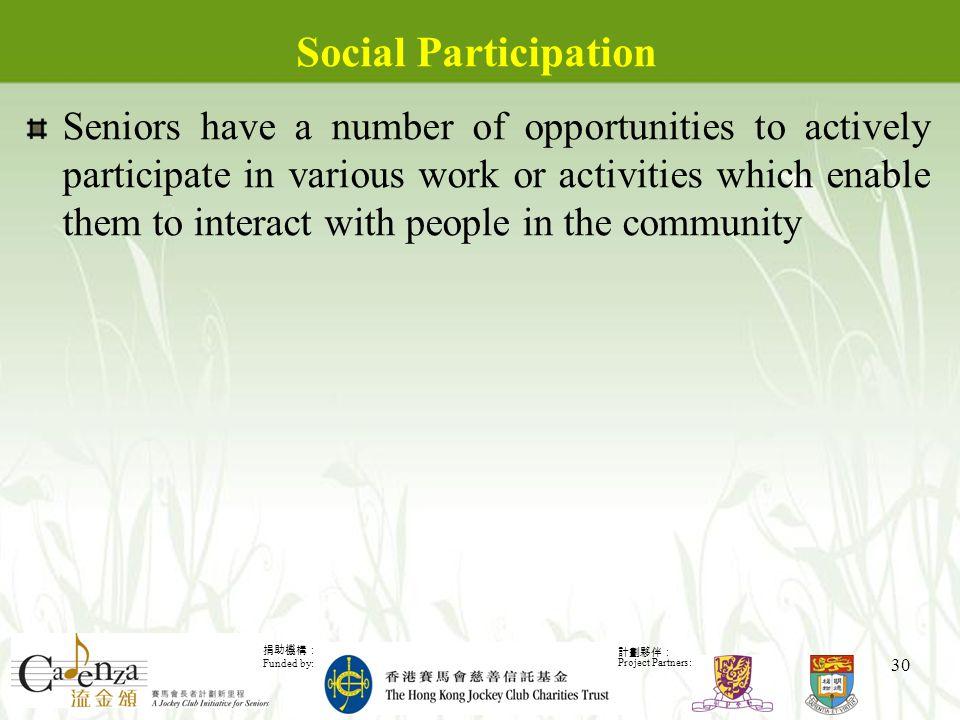捐助機構: Funded by: 計劃夥伴: Project Partners: 30 Social Participation Seniors have a number of opportunities to actively participate in various work or activities which enable them to interact with people in the community