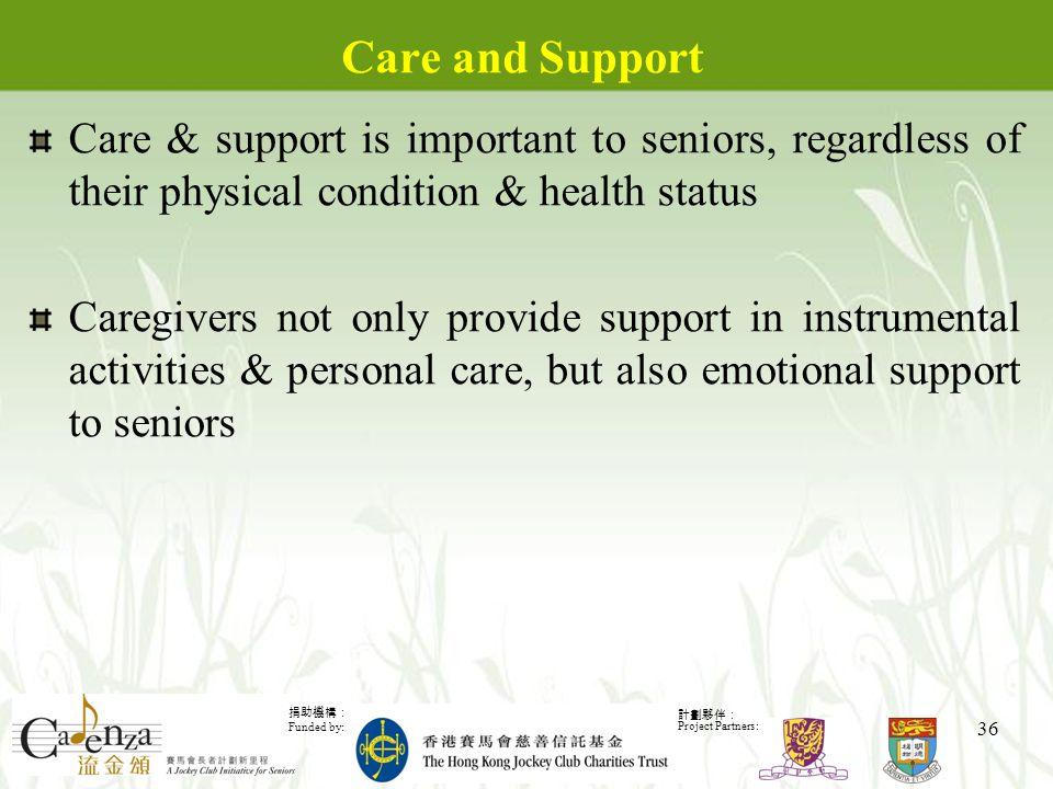 捐助機構: Funded by: 計劃夥伴: Project Partners: 36 Care and Support Care & support is important to seniors, regardless of their physical condition & health status Caregivers not only provide support in instrumental activities & personal care, but also emotional support to seniors