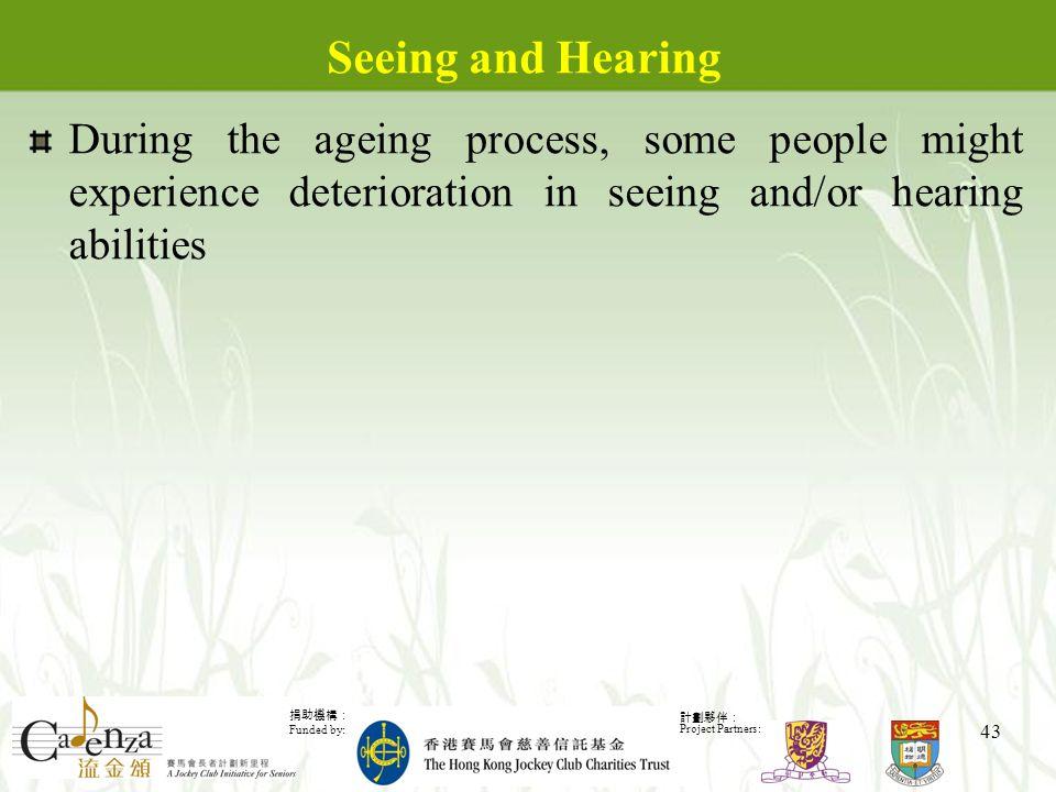 捐助機構: Funded by: 計劃夥伴: Project Partners: 43 Seeing and Hearing During the ageing process, some people might experience deterioration in seeing and/or hearing abilities