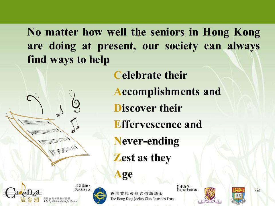捐助機構: Funded by: 計劃夥伴: Project Partners: 64 Celebrate their Accomplishments and Discover their Effervescence and Never-ending Zest as they Age No matter how well the seniors in Hong Kong are doing at present, our society can always find ways to help
