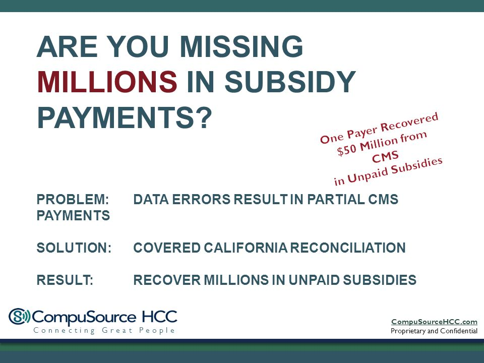 CompuSourceHCC.com Proprietary and Confidential Connecting Great People PROBLEM: DATA ERRORS RESULT IN PARTIAL CMS PAYMENTS SOLUTION: COVERED CALIFORNIA RECONCILIATION RESULT: RECOVER MILLIONS IN UNPAID SUBSIDIES ARE YOU MISSING MILLIONS IN SUBSIDY PAYMENTS?