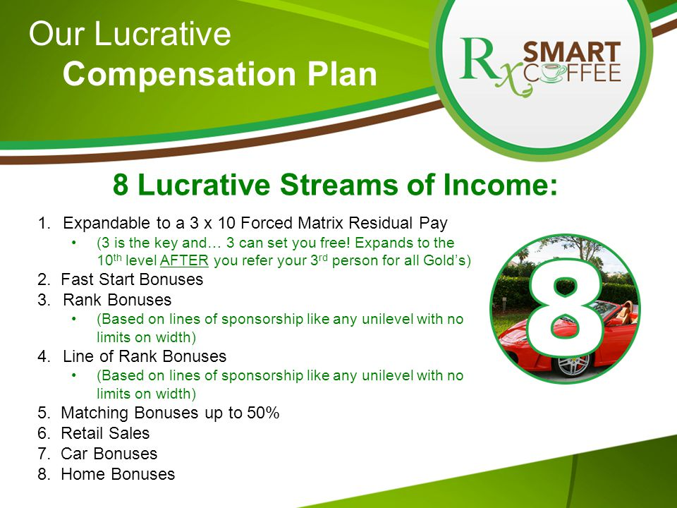 Our Lucrative Compensation Plan 8 Lucrative Streams of Income: 1.Expandable to a 3 x 10 Forced Matrix Residual Pay (3 is the key and… 3 can set you free.