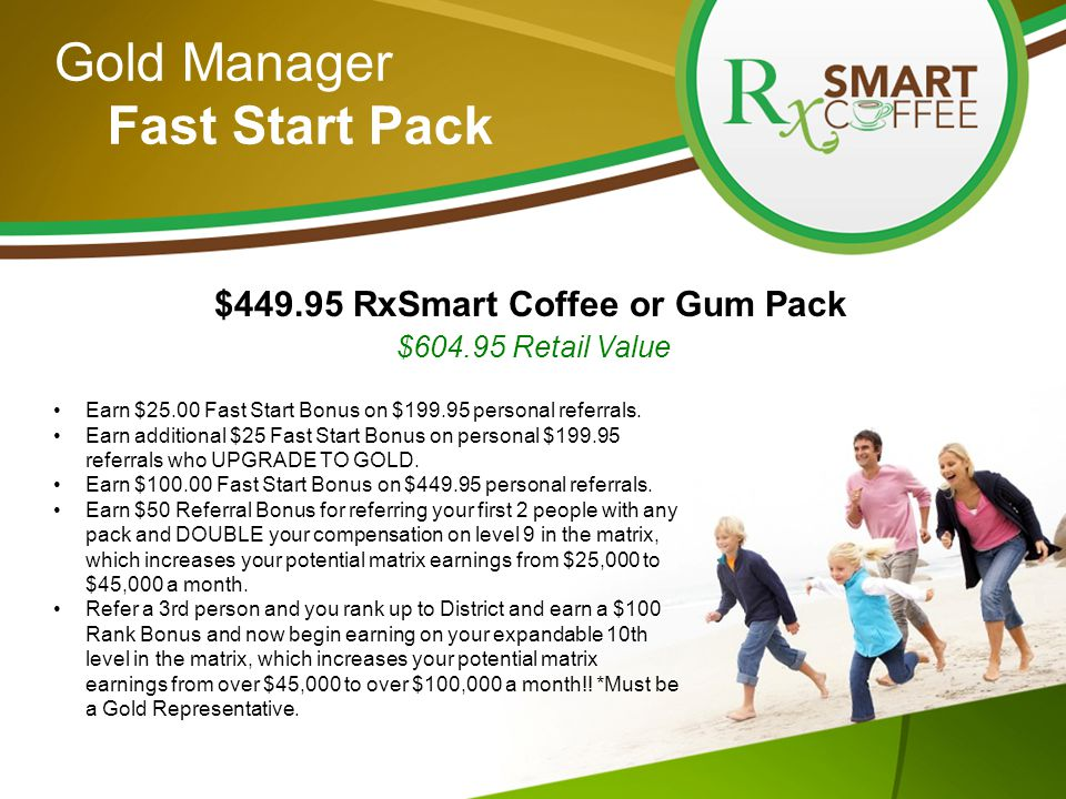 Gold Manager Fast Start Pack $449.95 RxSmart Coffee or Gum Pack $604.95 Retail Value Earn $25.00 Fast Start Bonus on $199.95 personal referrals.