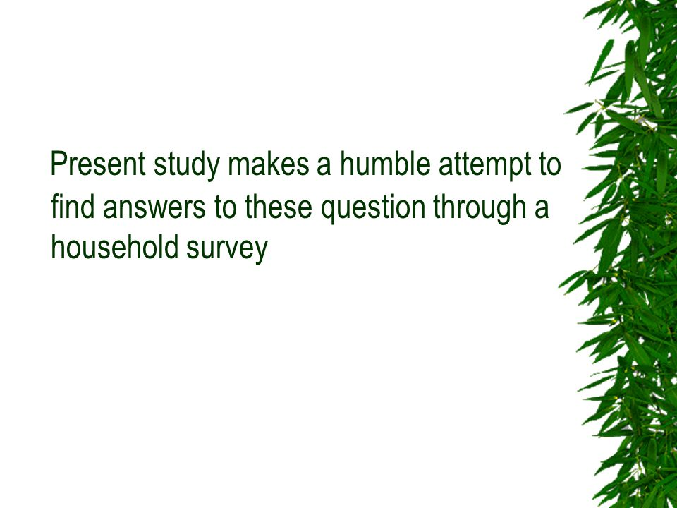 Present study makes a humble attempt to find answers to these question through a household survey