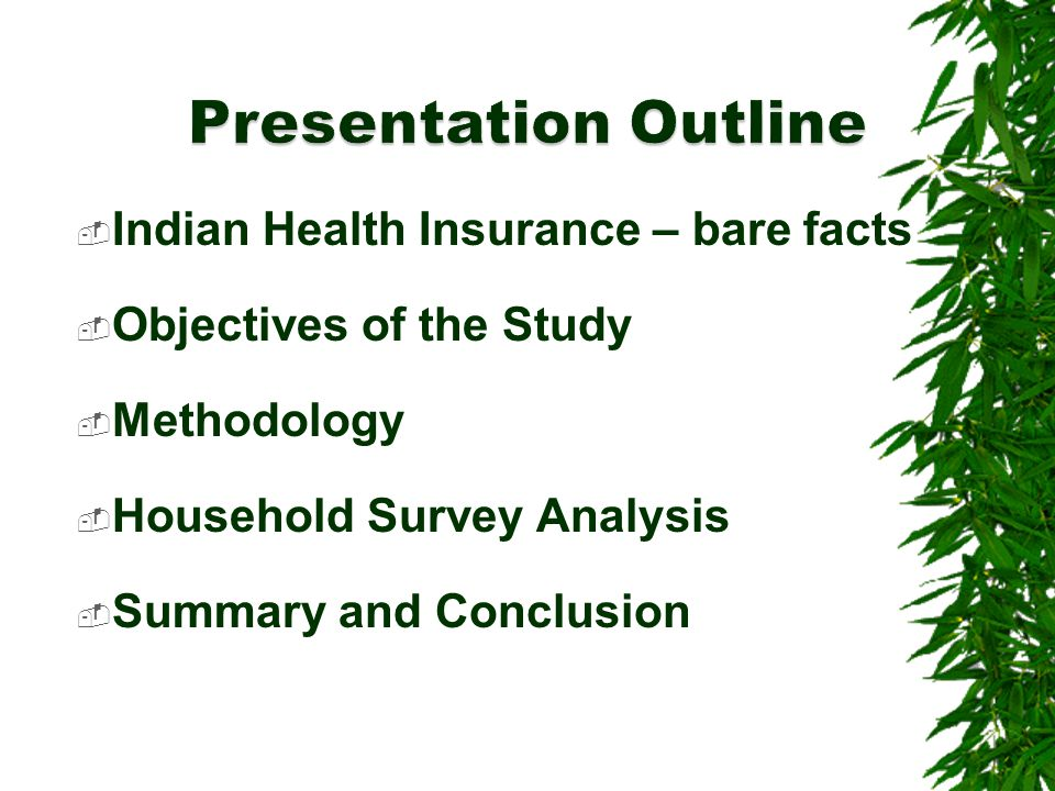  Indian Health Insurance – bare facts  Objectives of the Study  Methodology  Household Survey Analysis  Summary and Conclusion