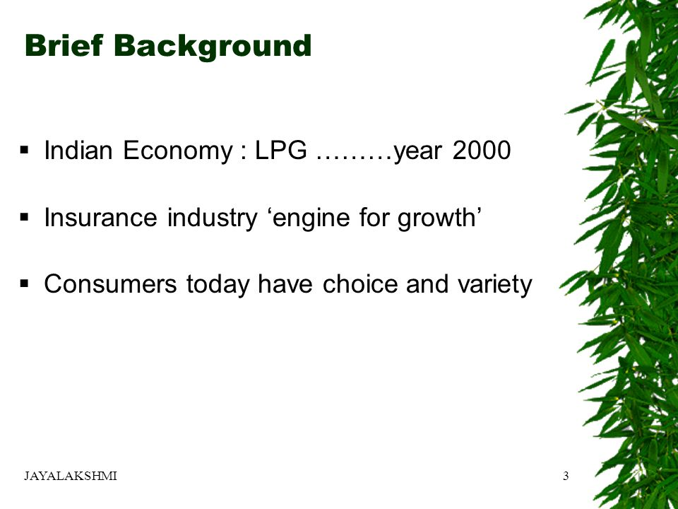 Brief Background  Indian Economy : LPG ………year 2000  Insurance industry 'engine for growth'  Consumers today have choice and variety JAYALAKSHMI3