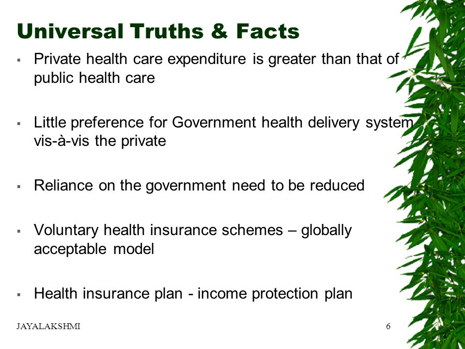 Universal Truths & Facts  Private health care expenditure is greater than that of public health care  Little preference for Government health delivery system vis-à-vis the private  Reliance on the government need to be reduced  Voluntary health insurance schemes – globally acceptable model  Health insurance plan - income protection plan 6JAYALAKSHMI