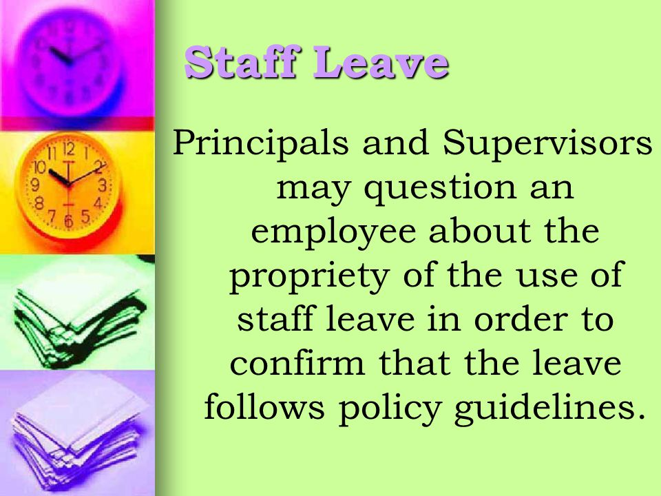 Staff Leave Principals and Supervisors may question an employee about the propriety of the use of staff leave in order to confirm that the leave follows policy guidelines.
