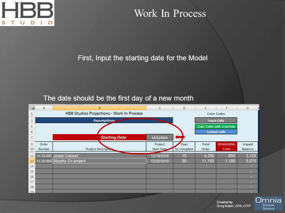 Created by Greg Kubin, CPA, CITP Work In Process First, Input the starting date for the Model The date should be the first day of a new month