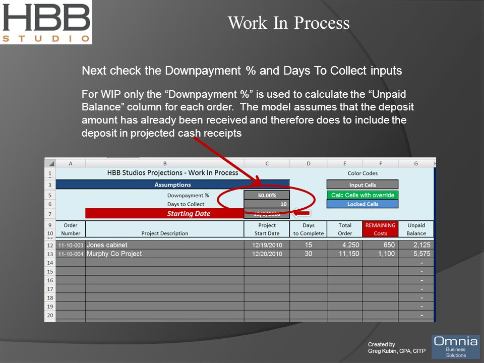 Created by Greg Kubin, CPA, CITP Work In Process Next check the Downpayment % and Days To Collect inputs For WIP only the Downpayment % is used to calculate the Unpaid Balance column for each order.