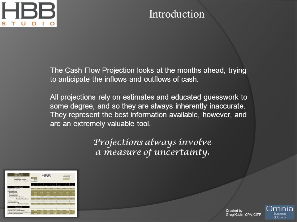 Created by Greg Kubin, CPA, CITP Introduction The Cash Flow Projection looks at the months ahead, trying to anticipate the inflows and outflows of cas