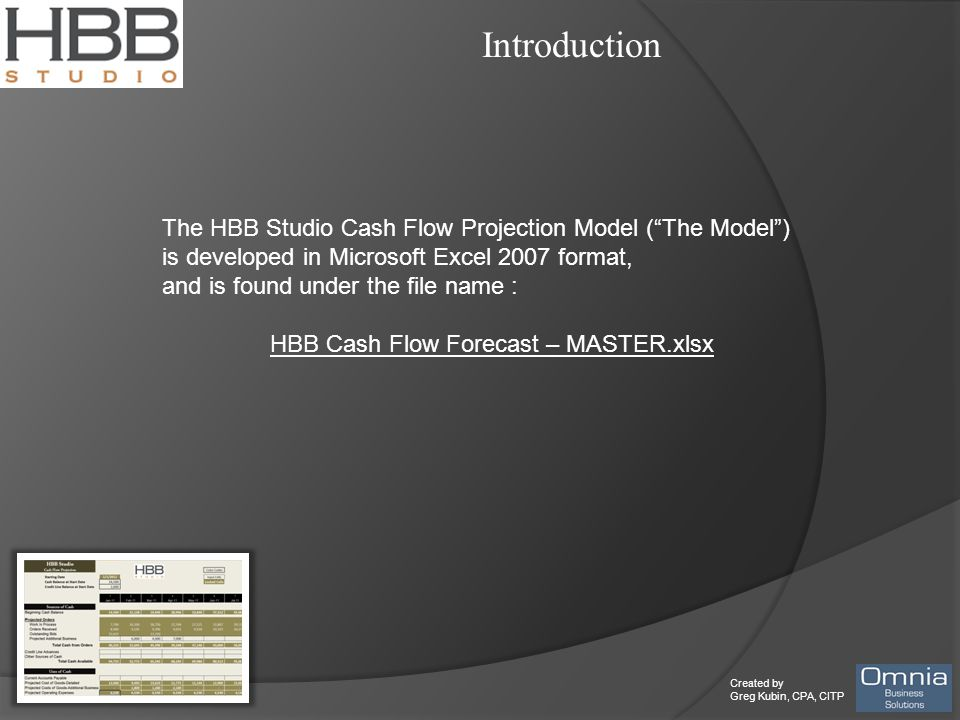 Created by Greg Kubin, CPA, CITP Introduction The HBB Studio Cash Flow Projection Model ( The Model ) is developed in Microsoft Excel 2007 format, and is found under the file name : HBB Cash Flow Forecast – MASTER.xlsx