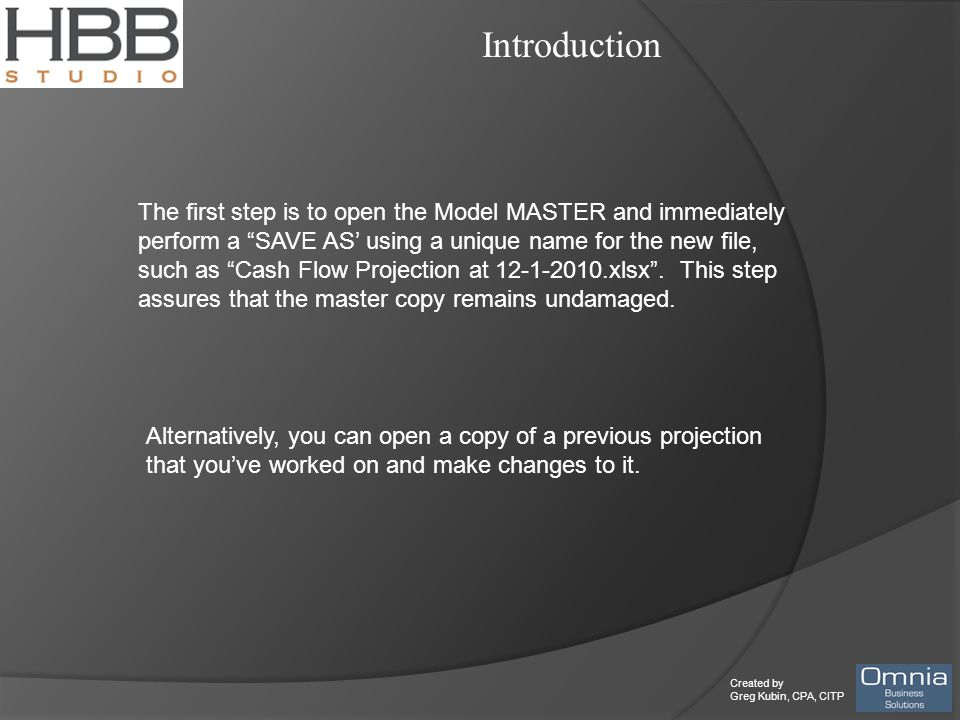 Created by Greg Kubin, CPA, CITP Introduction The first step is to open the Model MASTER and immediately perform a SAVE AS' using a unique name for the new file, such as Cash Flow Projection at 12-1-2010.xlsx .