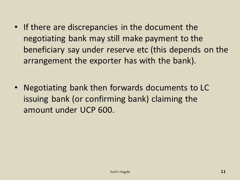 If there are discrepancies in the document the negotiating bank may still make payment to the beneficiary say under reserve etc (this depends on the a