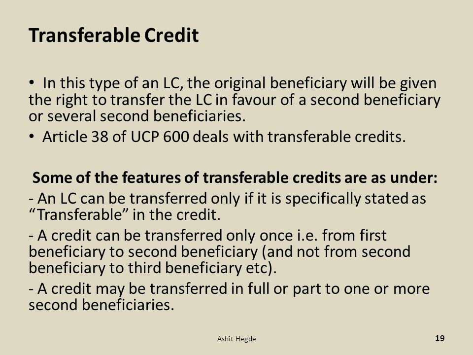 Transferable Credit In this type of an LC, the original beneficiary will be given the right to transfer the LC in favour of a second beneficiary or se