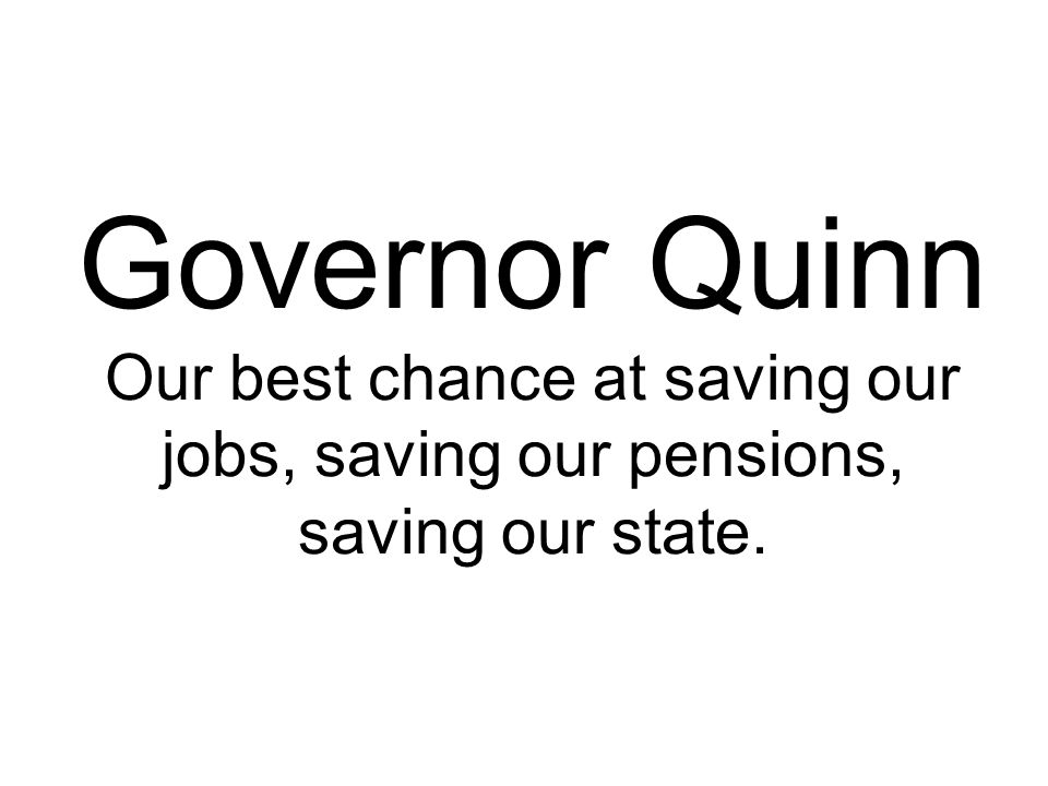 Governor Quinn Our best chance at saving our jobs, saving our pensions, saving our state.
