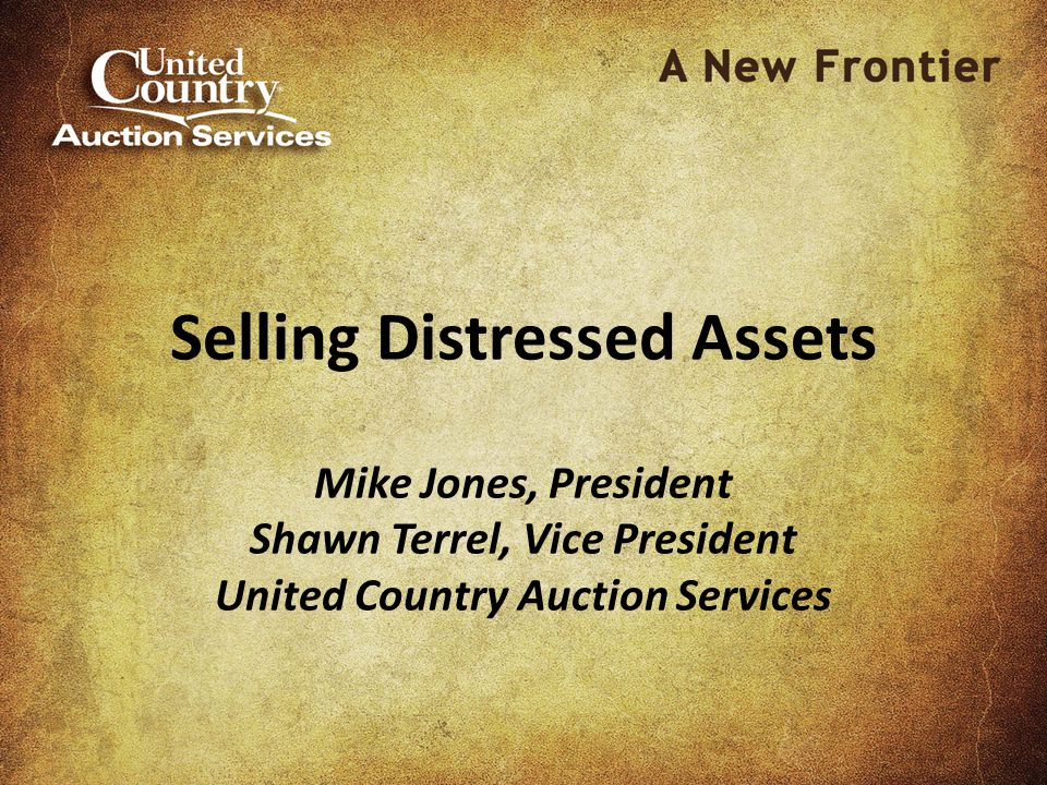 Selling Distressed Assets Mike Jones, President Shawn Terrel, Vice President United Country Auction Services