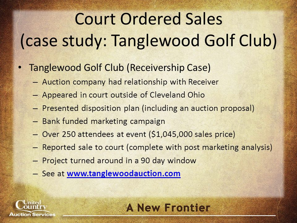 Court Ordered Sales (case study: Tanglewood Golf Club) Tanglewood Golf Club (Receivership Case) – Auction company had relationship with Receiver – Appeared in court outside of Cleveland Ohio – Presented disposition plan (including an auction proposal) – Bank funded marketing campaign – Over 250 attendees at event ($1,045,000 sales price) – Reported sale to court (complete with post marketing analysis) – Project turned around in a 90 day window – See at www.tanglewoodauction.comwww.tanglewoodauction.com