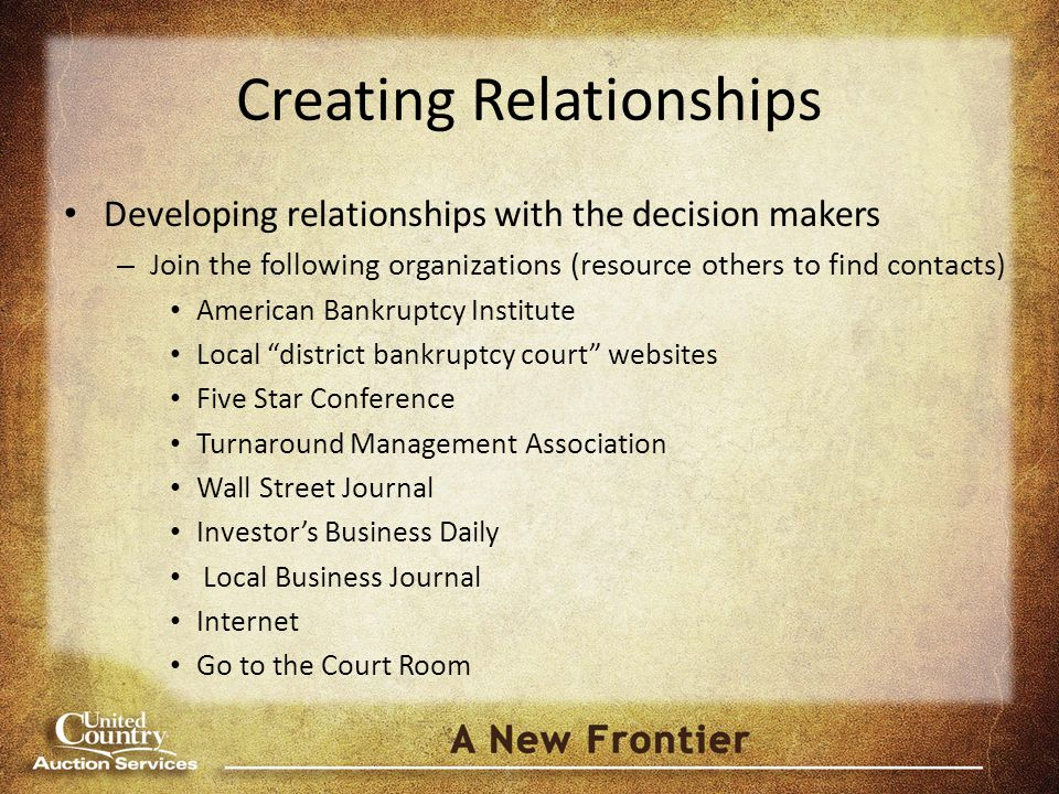 Creating Relationships Developing relationships with the decision makers – Join the following organizations (resource others to find contacts) American Bankruptcy Institute Local district bankruptcy court websites Five Star Conference Turnaround Management Association Wall Street Journal Investor's Business Daily Local Business Journal Internet Go to the Court Room