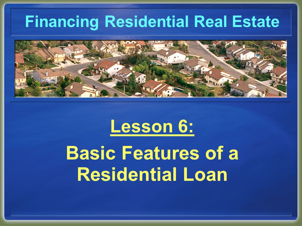 Introduction In this lesson we will cover: how a loan is amortized length of repayment period loan-to-value ratio mortgage insurance and loan guaranty secondary financing fixed and adjustable interest rates