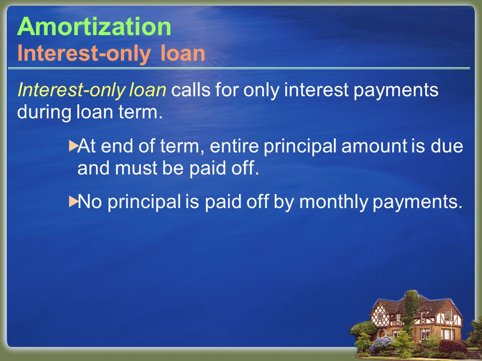 Amortization Interest-only loan calls for only interest payments during loan term.