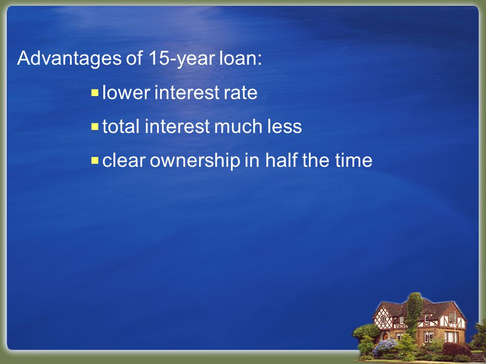 Advantages of 15-year loan:  lower interest rate  total interest much less  clear ownership in half the time