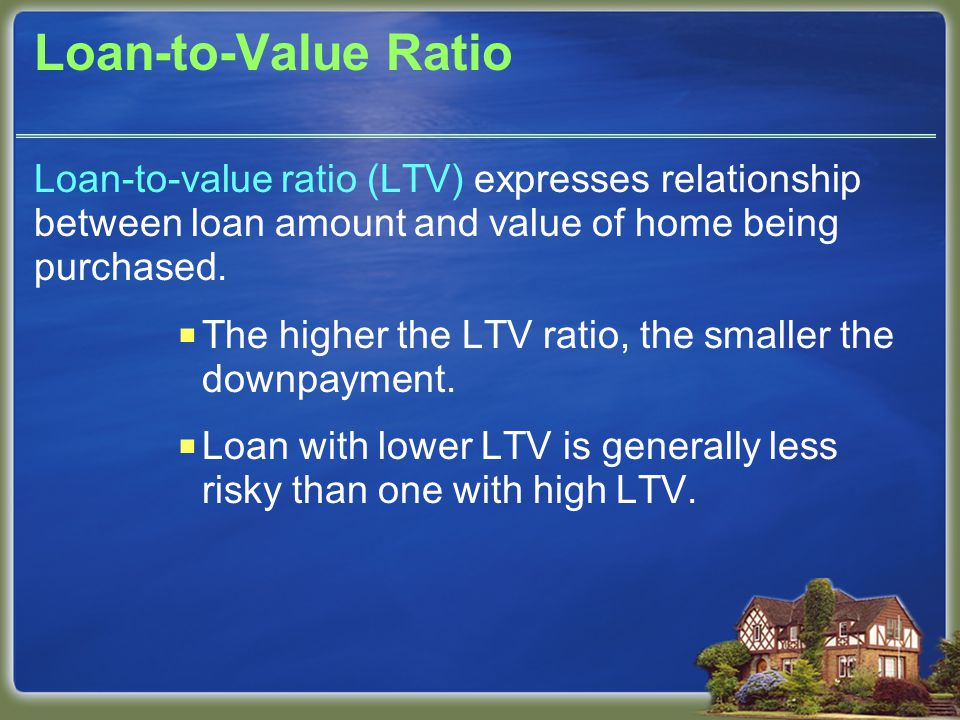 Loan-to-Value Ratio Loan-to-value ratio (LTV) expresses relationship between loan amount and value of home being purchased.