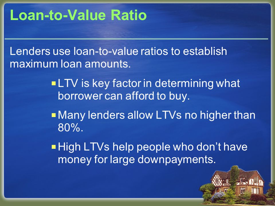Loan-to-Value Ratio Lenders use loan-to-value ratios to establish maximum loan amounts.