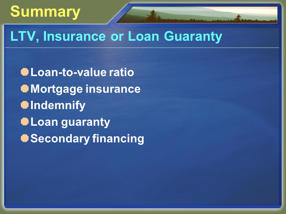 Summary LTV, Insurance or Loan Guaranty  Loan-to-value ratio  Mortgage insurance  Indemnify  Loan guaranty  Secondary financing