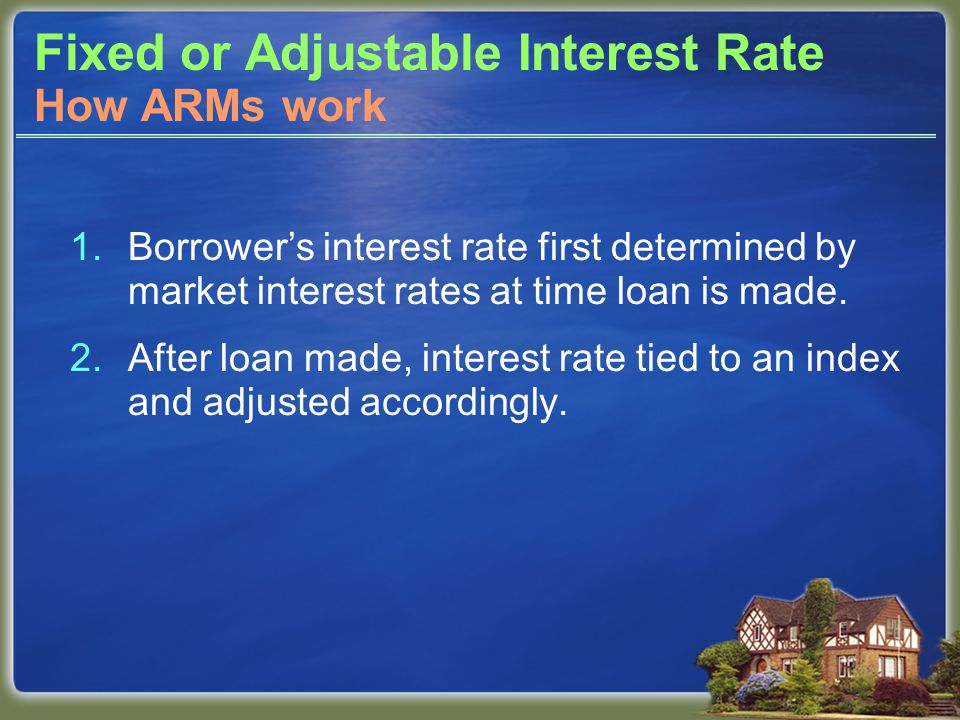 Fixed or Adjustable Interest Rate 1.Borrower's interest rate first determined by market interest rates at time loan is made.