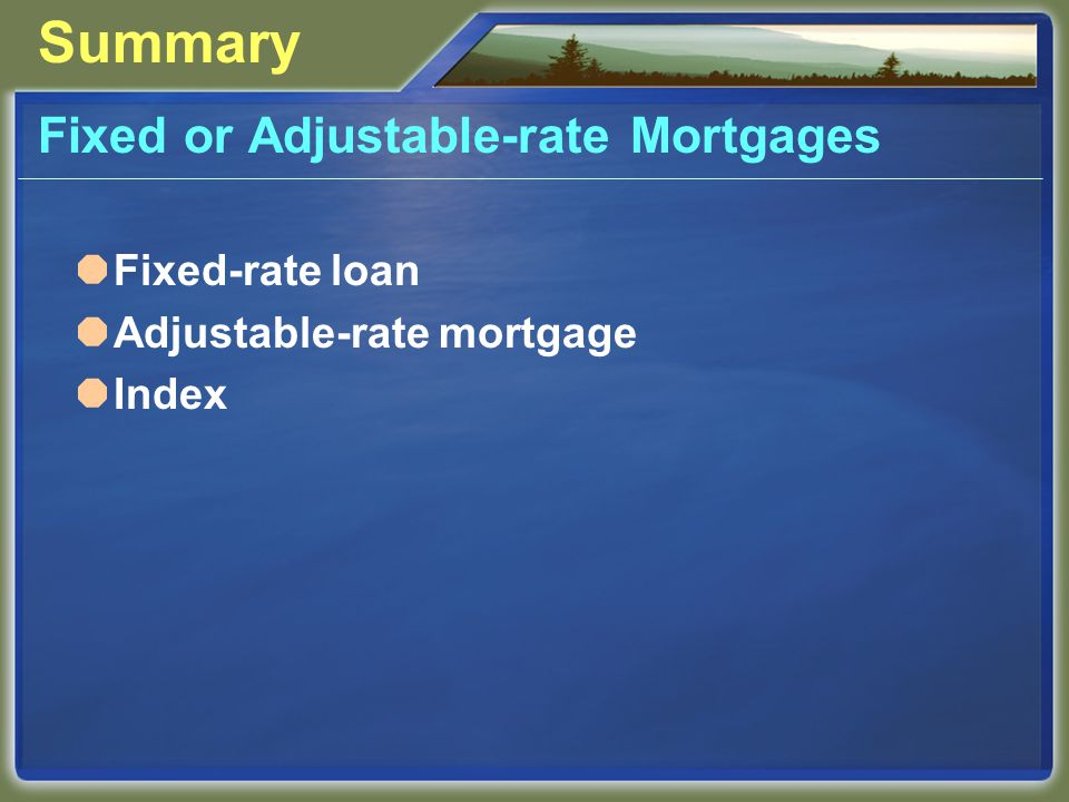 Summary Fixed or Adjustable-rate Mortgages  Fixed-rate loan  Adjustable-rate mortgage  Index