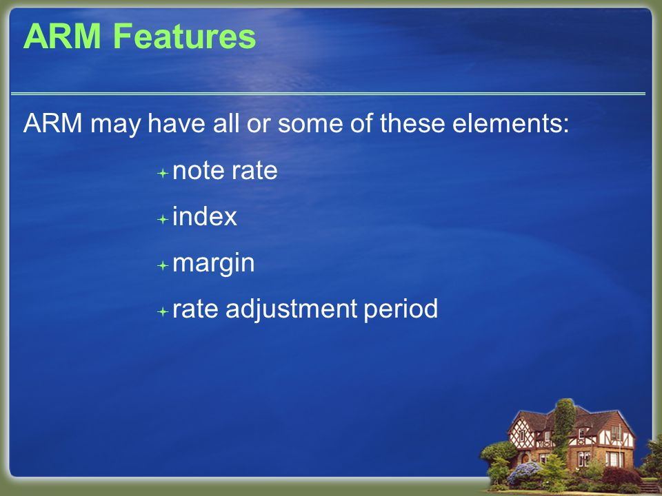 ARM Features ARM may have all or some of these elements:  note rate  index  margin  rate adjustment period