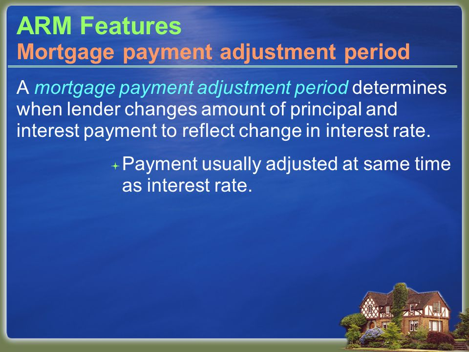 ARM Features A mortgage payment adjustment period determines when lender changes amount of principal and interest payment to reflect change in interest rate.
