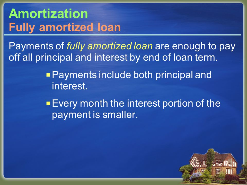 Amortization Payments of fully amortized loan are enough to pay off all principal and interest by end of loan term.