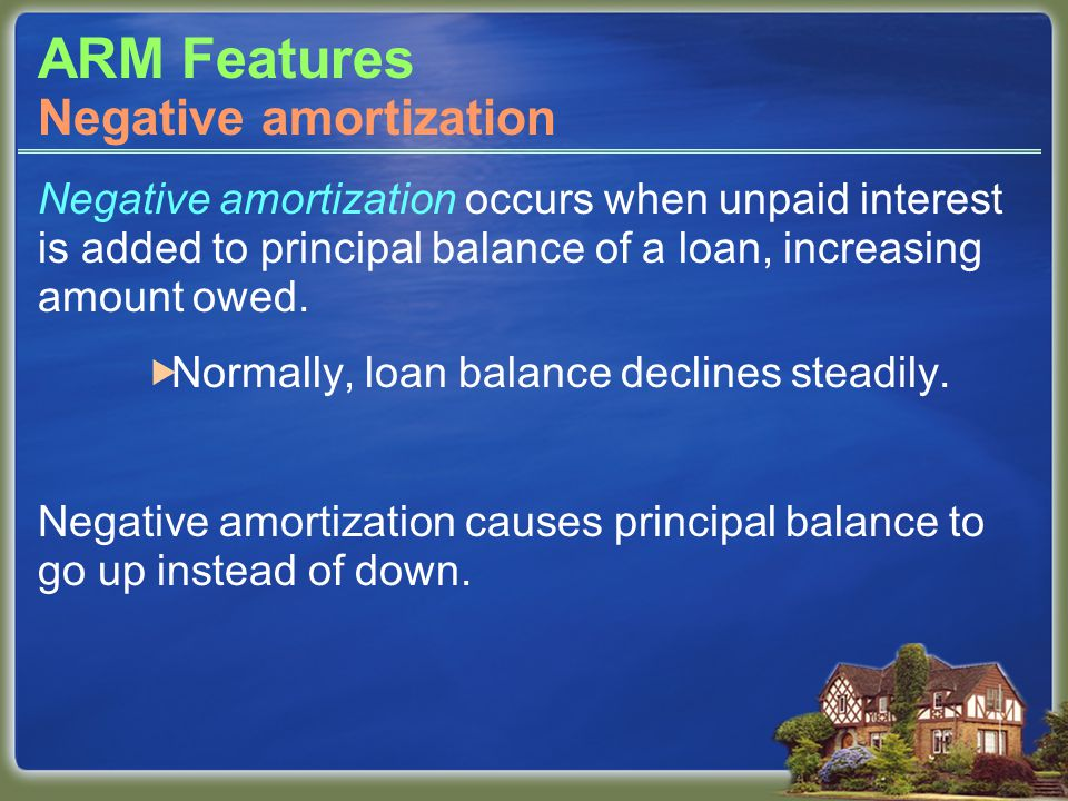 ARM Features Negative amortization occurs when unpaid interest is added to principal balance of a loan, increasing amount owed.