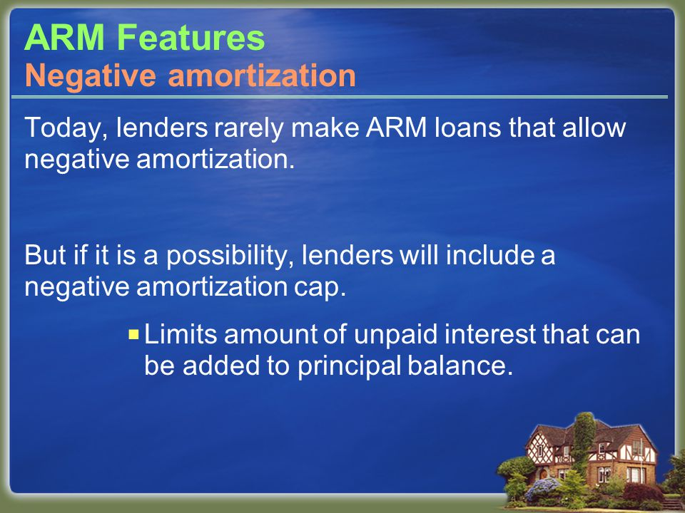 ARM Features Today, lenders rarely make ARM loans that allow negative amortization.