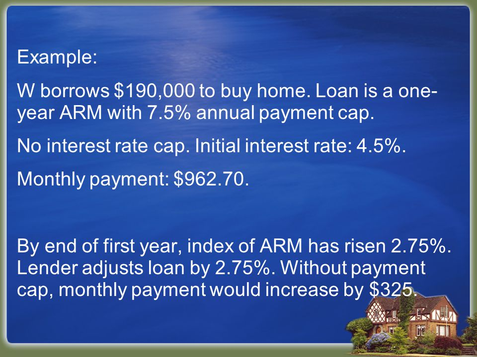 Example: W borrows $190,000 to buy home. Loan is a one- year ARM with 7.5% annual payment cap.