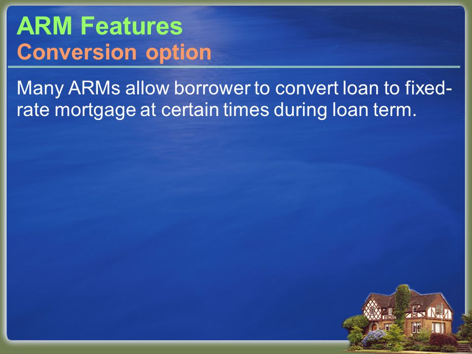 ARM Features Many ARMs allow borrower to convert loan to fixed- rate mortgage at certain times during loan term.