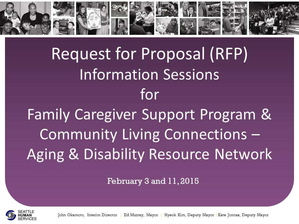Methods of submission Applications can be mailed or hand delivered to: Applications can be submitted online at: http://web1.seattle.gov/hsd/rfi/index.aspx 12 Family Caregiver Support Program RFPCommunity Living Connections – Aging and Disability Resource Network RFP Seattle Human Services Department RFP Response – Family Caregiver Support Program Attn: Angela Miyamoto, RFP Coordinator 700 Fifth Avenue, Suite 5800 (58 th Floor) P.O.