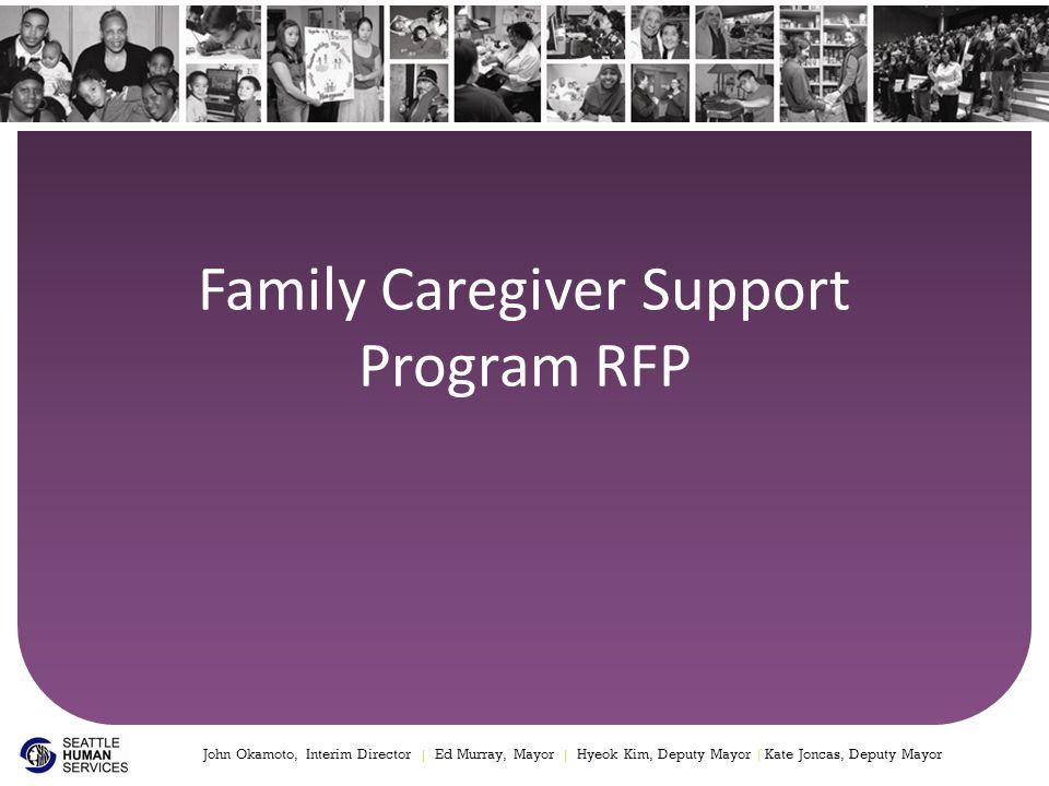 Family Caregiver Support Program RFP John Okamoto, Interim Director | Ed Murray, Mayor | Hyeok Kim, Deputy Mayor | Kate Joncas, Deputy Mayor