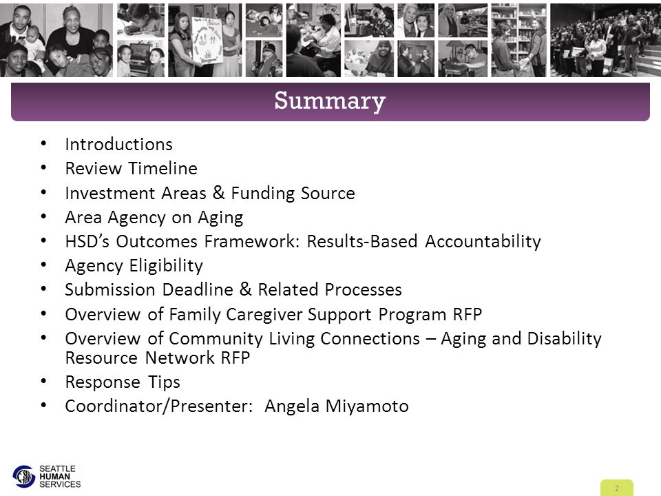Summary Introductions Review Timeline Investment Areas & Funding Source Area Agency on Aging HSD's Outcomes Framework: Results-Based Accountability Agency Eligibility Submission Deadline & Related Processes Overview of Family Caregiver Support Program RFP Overview of Community Living Connections – Aging and Disability Resource Network RFP Response Tips Coordinator/Presenter: Angela Miyamoto 2