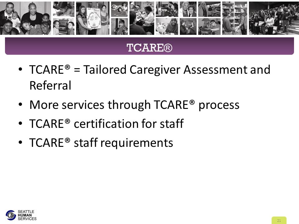 TCARE® TCARE® = Tailored Caregiver Assessment and Referral More services through TCARE® process TCARE® certification for staff TCARE® staff requiremen