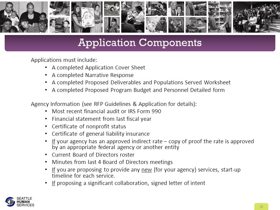 Application Components Applications must include: A completed Application Cover Sheet A completed Narrative Response A completed Proposed Deliverables and Populations Served Worksheet A completed Proposed Program Budget and Personnel Detailed form Agency Information (see RFP Guidelines & Application for details): Most recent financial audit or IRS Form 990 Financial statement from last fiscal year Certificate of nonprofit status Certificate of general liability insurance If your agency has an approved indirect rate – copy of proof the rate is approved by an appropriate federal agency or another entity Current Board of Directors roster Minutes from last 4 Board of Directors meetings If you are proposing to provide any new (for your agency) services, start-up timeline for each service.