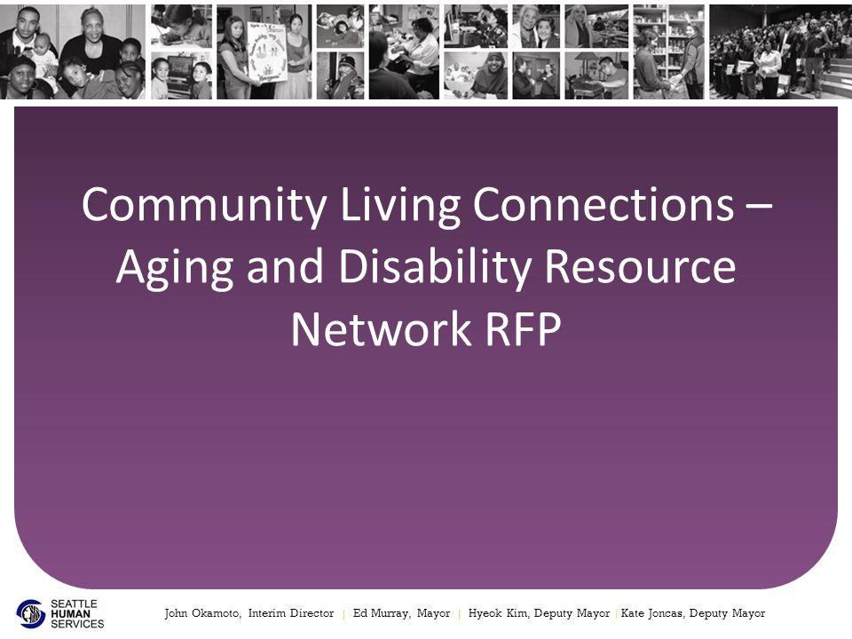 Community Living Connections – Aging and Disability Resource Network RFP John Okamoto, Interim Director | Ed Murray, Mayor | Hyeok Kim, Deputy Mayor | Kate Joncas, Deputy Mayor