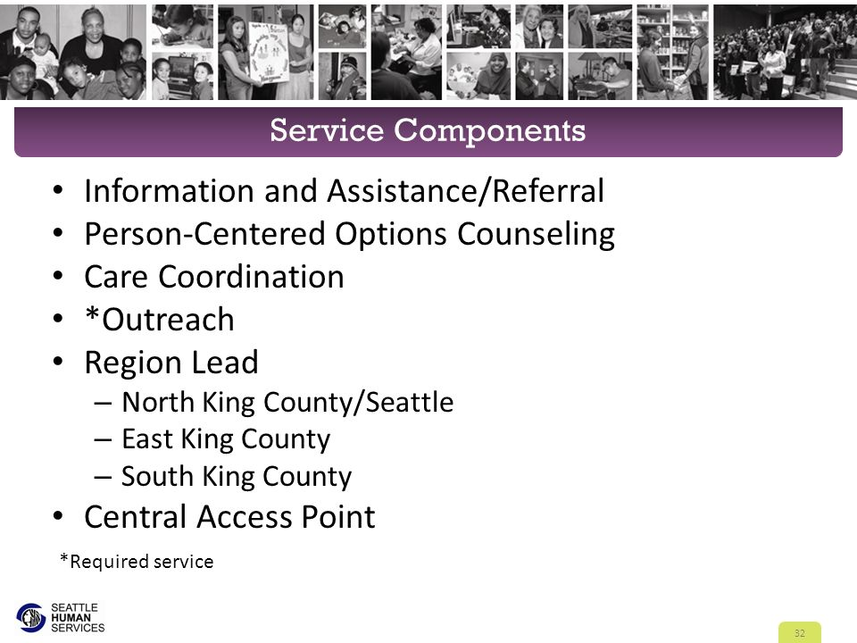 Service Components Information and Assistance/Referral Person-Centered Options Counseling Care Coordination *Outreach Region Lead – North King County/Seattle – East King County – South King County Central Access Point 32 *Required service