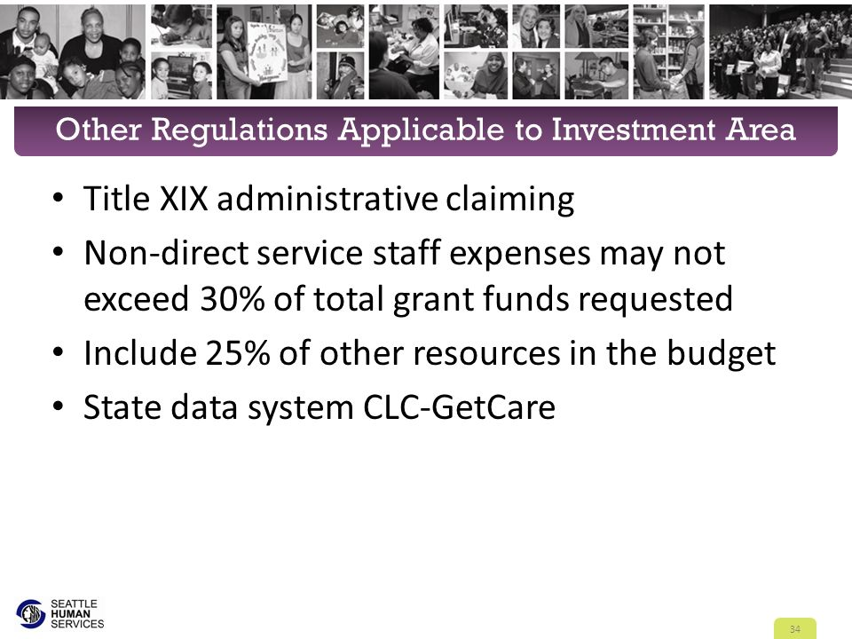 Other Regulations Applicable to Investment Area Title XIX administrative claiming Non-direct service staff expenses may not exceed 30% of total grant funds requested Include 25% of other resources in the budget State data system CLC-GetCare 34