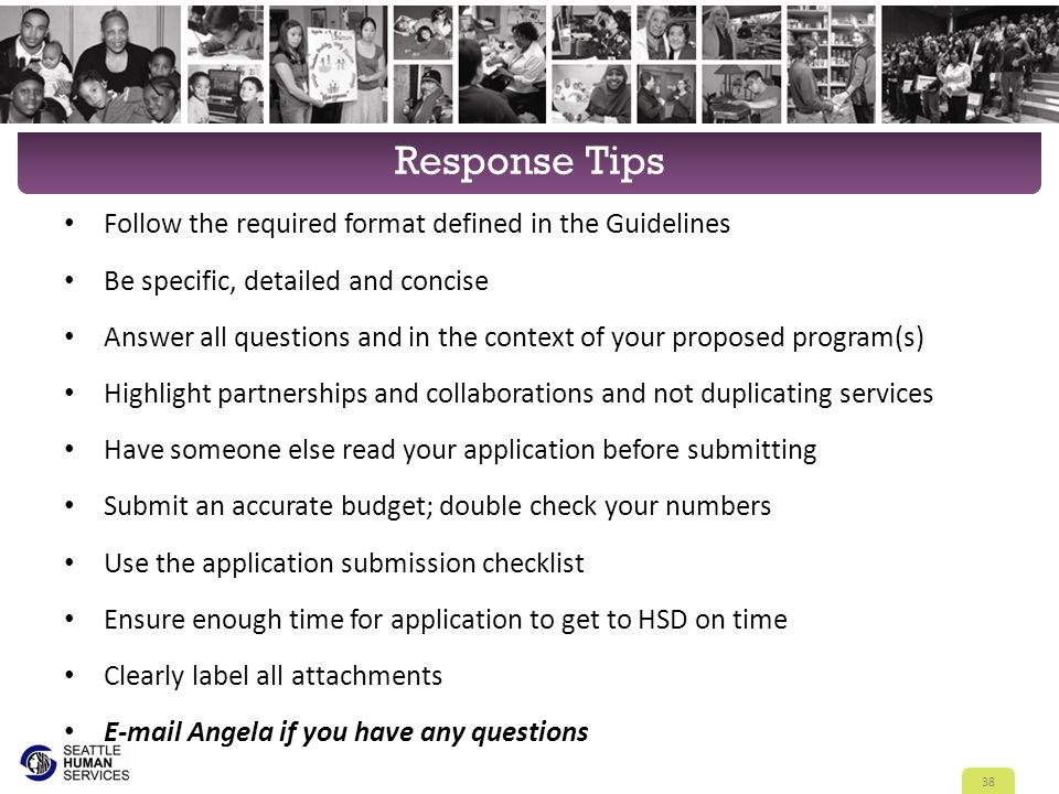 Response Tips Follow the required format defined in the Guidelines Be specific, detailed and concise Answer all questions and in the context of your proposed program(s) Highlight partnerships and collaborations and not duplicating services Have someone else read your application before submitting Submit an accurate budget; double check your numbers Use the application submission checklist Ensure enough time for application to get to HSD on time Clearly label all attachments E-mail Angela if you have any questions 38