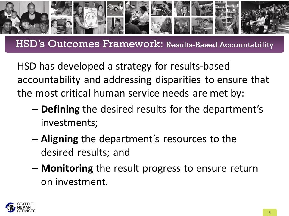 HSD's Outcomes Framework: Results-Based Accountability HSD has developed a strategy for results-based accountability and addressing disparities to ensure that the most critical human service needs are met by: – Defining the desired results for the department's investments; – Aligning the department's resources to the desired results; and – Monitoring the result progress to ensure return on investment.