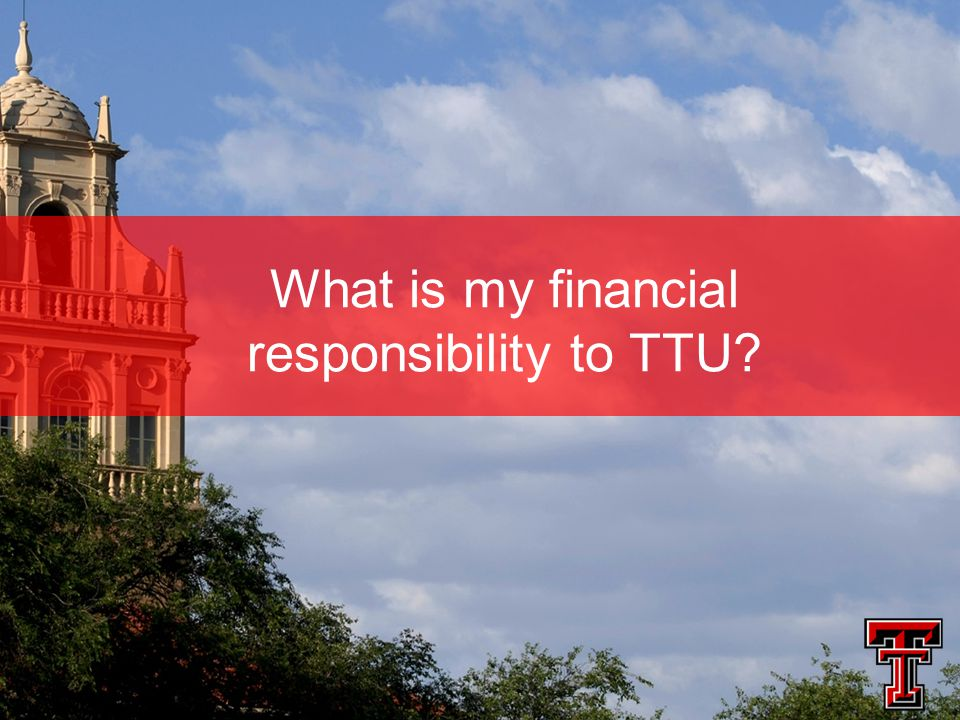 What is my financial responsibility to TTU?